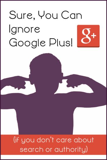 Sure, You Can Ignore Google Plus! (if you don't care about search or authority)
