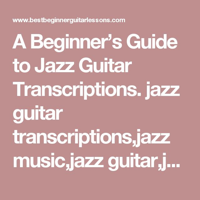 A Beginner's Guide to Jazz Guitar Transcriptions. jazz guitar transcriptions,jazz music,jazz guitar,jazz guitar lessons,jazz theory,jazz online,jazz
