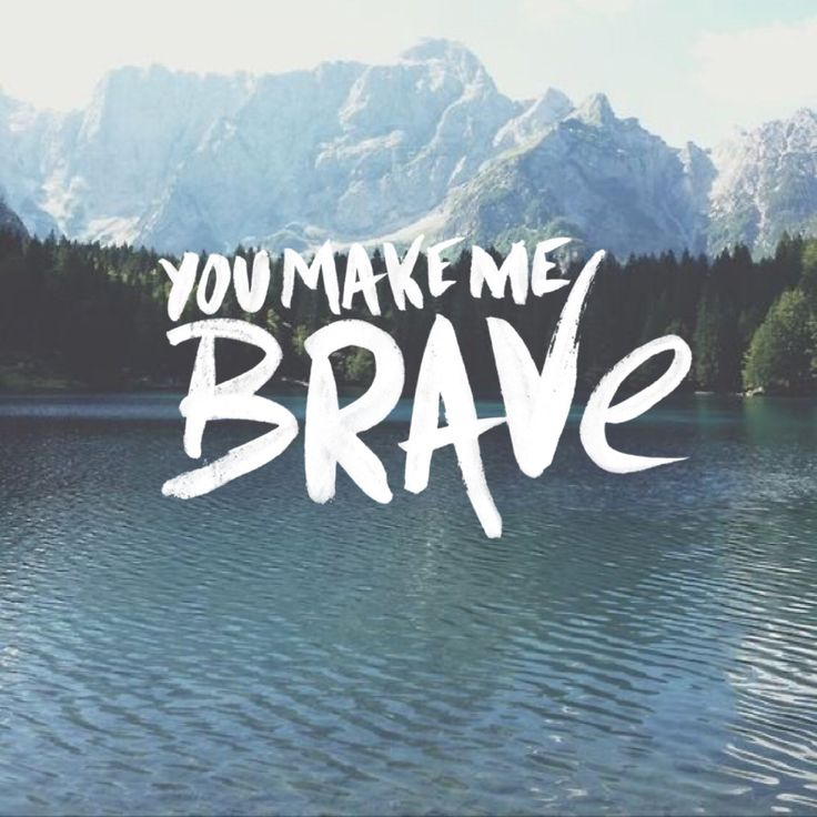 """You make me brave / You call me out beyond the shore into the waves / You make me brave / No fear can hinder now the love that made a way"" Bethel Music - ""You Make Me Brave"""