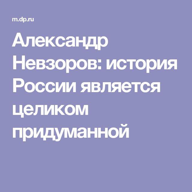 Александр Невзоров: история России является целиком придуманной