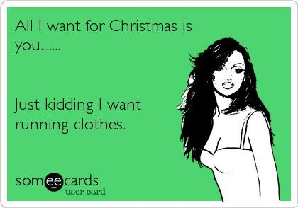 All I want for Christmas is you...Just kidding. I want running clothes.