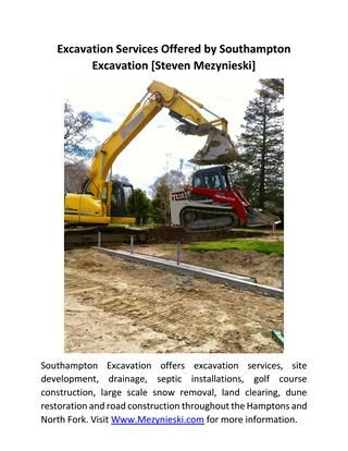 Excavation Services Offered by Southampton Excavation [Steven Mezynieski]  Southampton Excavation offers excavation services, site development, drainage, septic installations, golf course construction, large scale snow removal, land clearing, dune restoration and road construction throughout the Hamptons and North Fork. Visit Www.Mezynieski.com for more information.