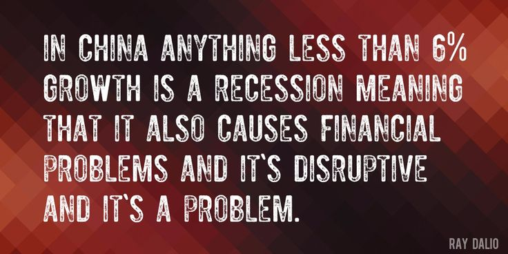 Quote by Ray Dalio => In China anything less than 6% growth is a recession meaning that it also causes financial problems and it's disruptive and it's a problem.