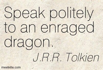 no need to fuel the fire... Speak politely to an enraged dragon. - J.R.R. Tolkien....clearly Thorin didn't listen!