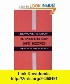 Piece of my Mind Reflections at Sixty (9780374526719) Edmund Wilson , ISBN-10: 0374526710  , ISBN-13: 978-0374526719 ,  , tutorials , pdf , ebook , torrent , downloads , rapidshare , filesonic , hotfile , megaupload , fileserve