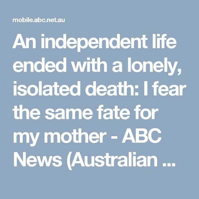 An independent life ended with a lonely, isolated death: I fear the same fate for my mother - ABC News (Australian Broadcasting Corporation)