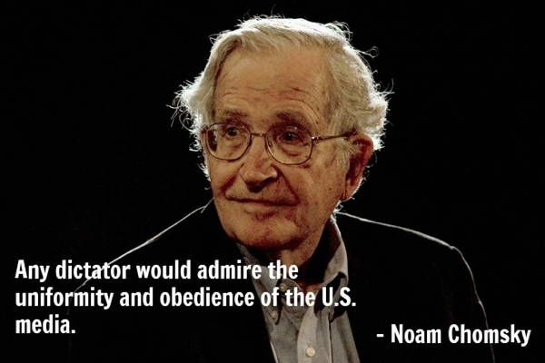 """Any dictator would admire the uniformity and obedience of the US media."" - Noam Chomsky"