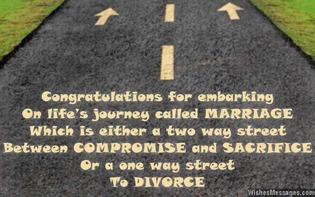 Congratulations for embarking on life's journey called MARRIAGE which is either a two way street between COMPROMISE and SACRIFICE or a one way street to DIVORCE. via WishesMessages.com
