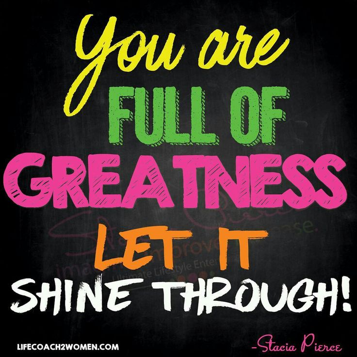 You are full of Greatness let it shine through! Live out loud today!
