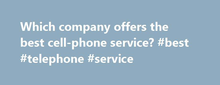 "Which company offers the best cell-phone service? #best #telephone #service http://long-beach.remmont.com/which-company-offers-the-best-cell-phone-service-best-telephone-service/  # Which company offers the best cell-phone service? We love our mobile phones. It's hard to imagine life without them. But that doesn't mean we're happy with our wireless providers. Oh, no. We're not. ""No one is ever going to be completely satisfied with their phone service,"" said Eddie Hold, an industry analyst…"