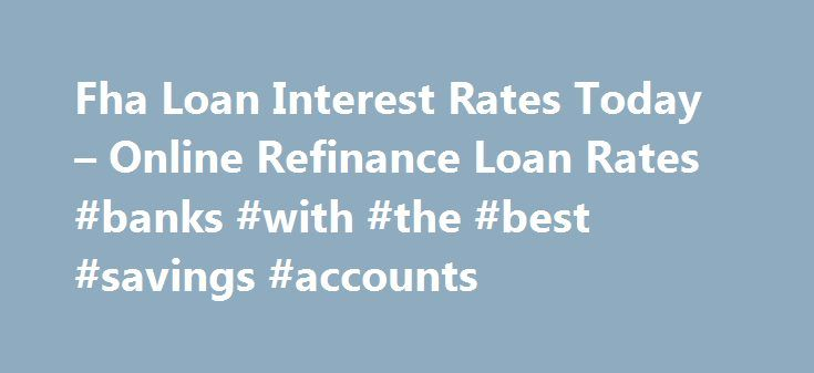 Fha Loan Interest Rates Today – Online Refinance Loan Rates #banks #with #the #best #savings #accounts http://savings.nef2.com/fha-loan-interest-rates-today-online-refinance-loan-rates-banks-with-the-best-savings-accounts/  fha loan interest rates today You can find more information on FHA Home Loan Refinance by clicking on the links at the bottom of this article, the best advice we can receive is not going to try to refinance on your own. fha loan interest rates today The calculator will…