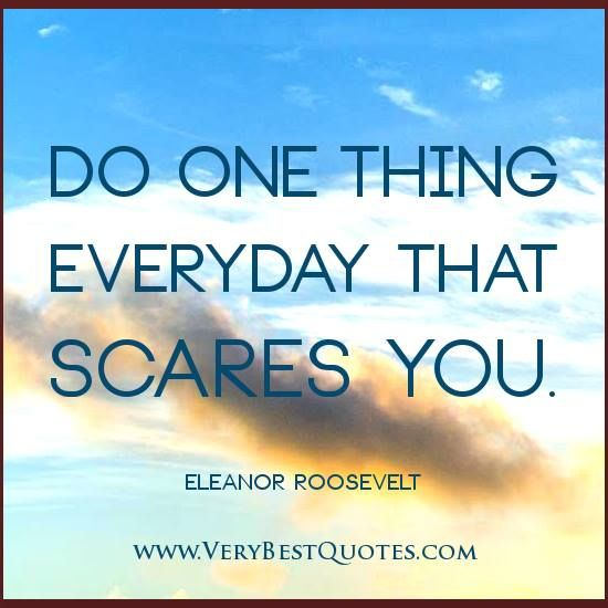 Do one thing every day that scares you. ~Eleanor Roosevelt http://www.facebook.com/chebrownsales #CheBrown