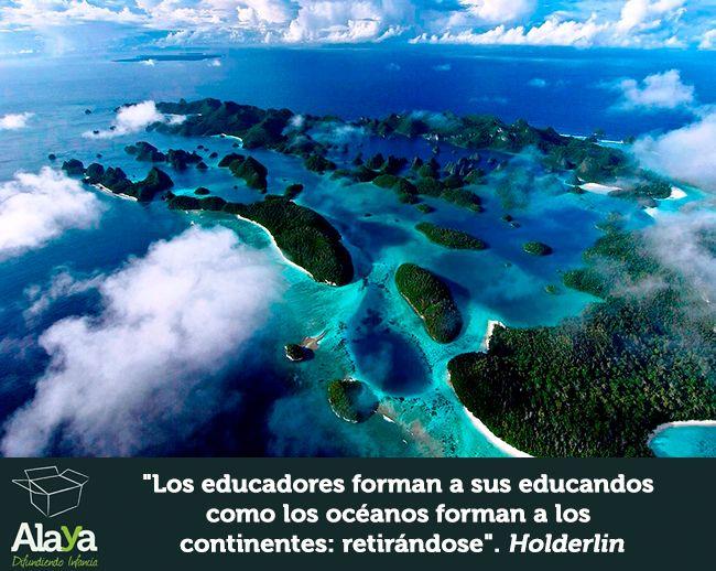"""""""Los #educadores forman a sus educandos como los océanos forman los continentes: retirándose"""" Holderlin #cita #educar www.alaya.es"""
