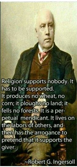 Religion supports nobody. It has to be supported. It produces no wheat, no corn; it plows no land; it fells to forest. It is a perpetual mendicant. It lives on the labors of others and then has the arrogance, to pretend that it supports the giver. - Robert Ingersoll