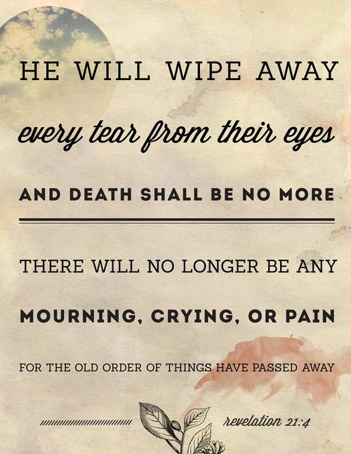 He will wipe away every tear from their eyes, and death shall be no more, there will no longer be any mourning, crying, or pain, for the old order of things have passed away.  - Revelation 21:4