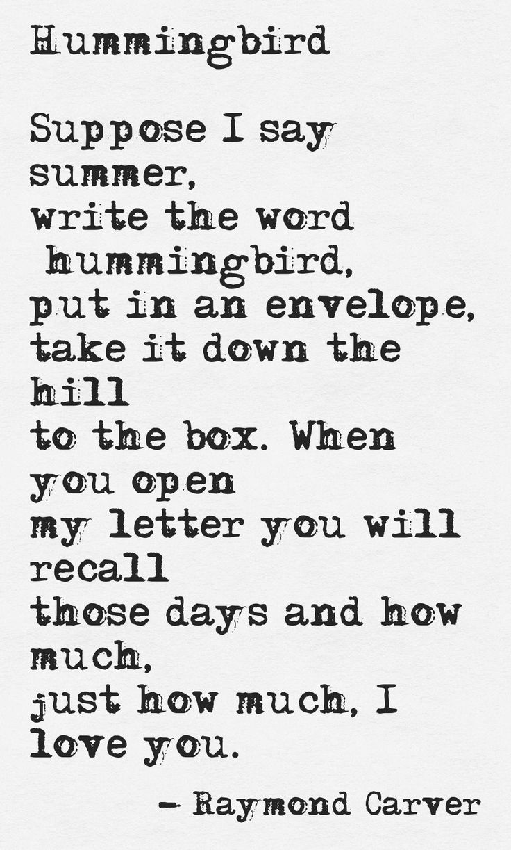 Hummingbird by Raymond Carver. How fitting that I have read this today, October 14th, 2015. Perhaps our hummingbird will flutter back and make a permanent home on our perch someday, love.