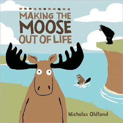 Making the moose out of life by Nicholas Oldland.