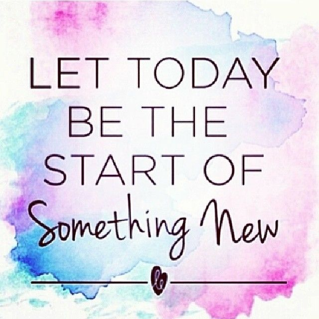 Let today be the start of something new.