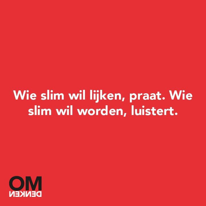 Omdenken dutch for: who wants to looks smart, talks. who wants to be smart, listens.