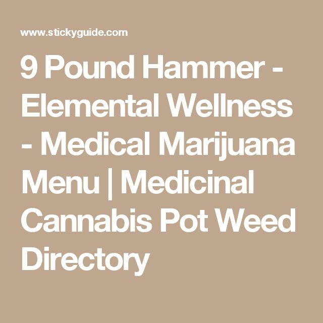 9 Pound Hammer - Elemental Wellness - Medical Marijuana Menu | Medicinal Cannabis Pot Weed Directory
