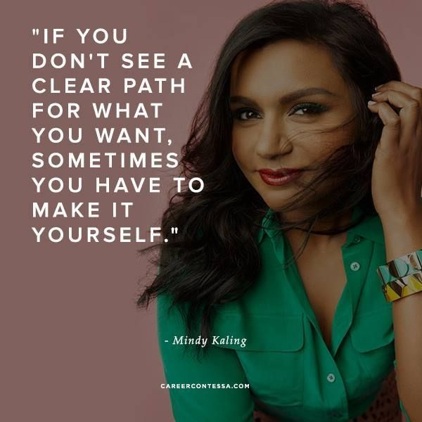 If You Don T See A Clear Path For What You Want Sometimes You Have To Make It Yourself Mindy Kaling For T Mindy Kaling Quotes Career Quotes Career Contessa