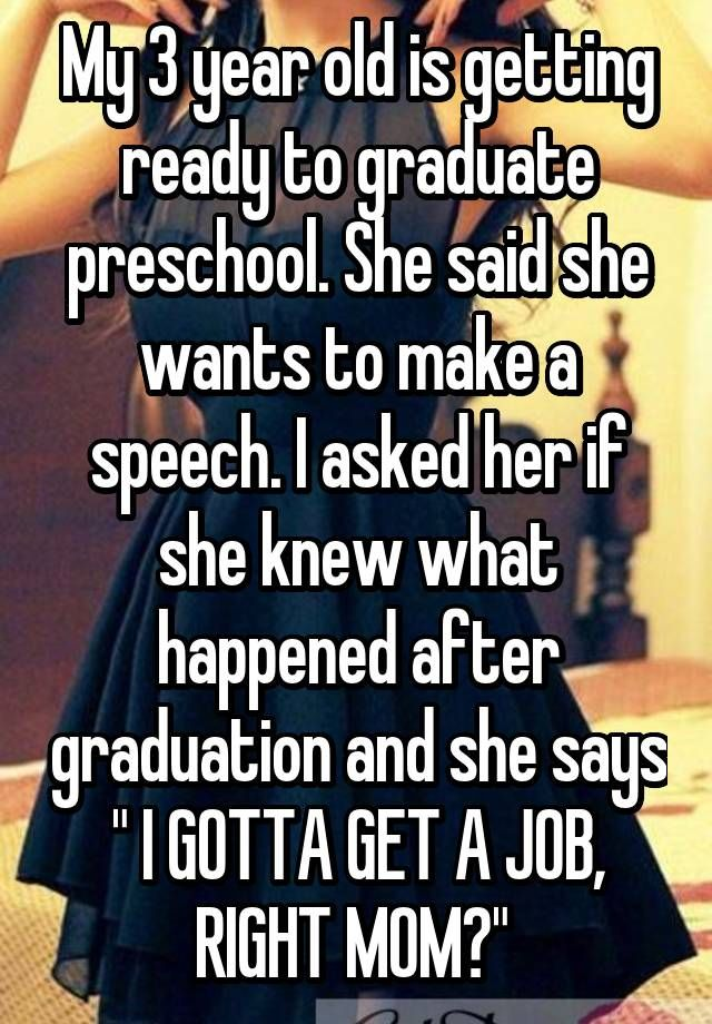 """My 3 year old is getting ready to graduate preschool. She said she wants to make a speech. I asked her if she knew what happened after graduation and she says """" I GOTTA GET A JOB, RIGHT MOM?"""""""