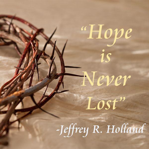 """""""Hope is never lost."""" -- Elder Jeffery R. Holland"""