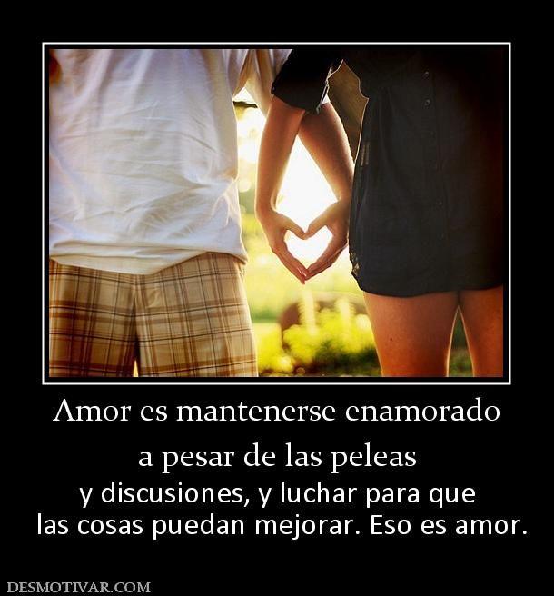 Amor es mantenerse enamorado a pesar de las peleas y discusiones, y luchar para que  las cosas puedan mejorar. Eso es amor.