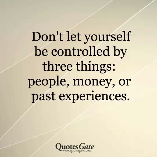 Don't let people, money, or past experiences control how you feel or act
