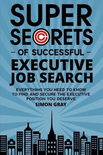 Super Secrets of Successful Executive Job Search: Everything you need to know to find and secure the
