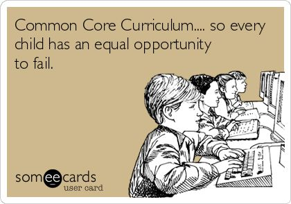 Common Core Curriculum.... so every child has an equal opportunity to fail.