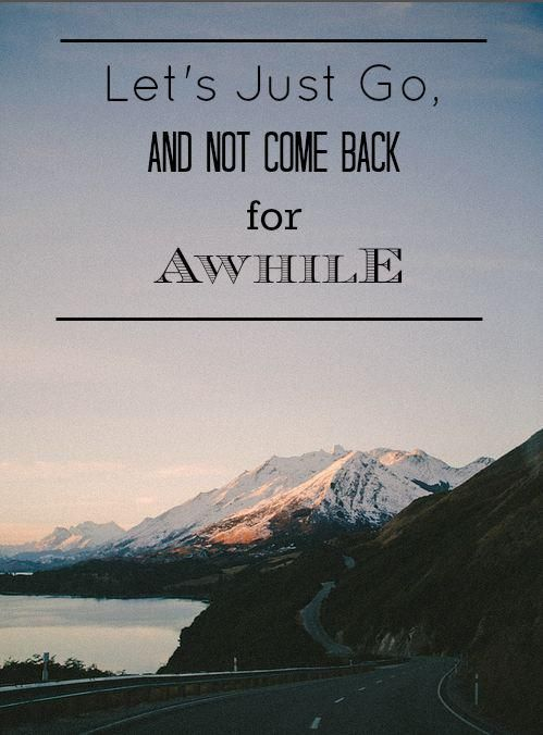 let's just go, and not come back for awhile