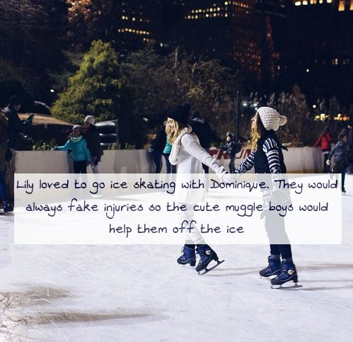Lily loved to go ice skating with Dominique. They would always fake injuries so the cute muggle boys would help them off the ice Requested by classicmoviegirl16