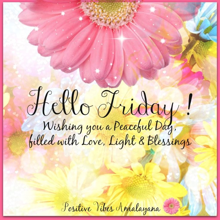 Welcome Friday ! wishing you a peaceful day filled with Love, Light and Blessings