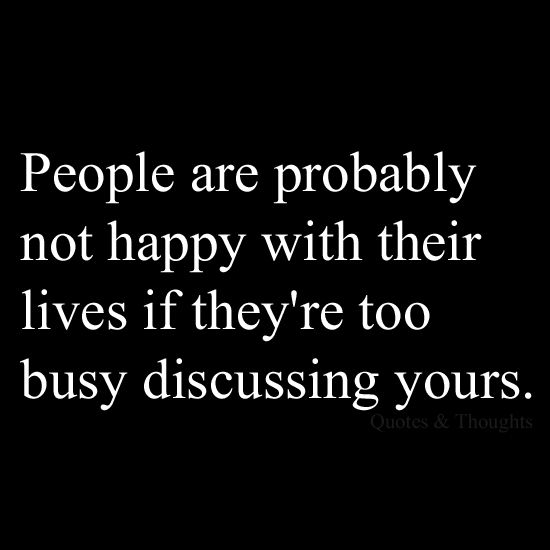 People are probably not happy with their lives if they're too busy discussing yours.