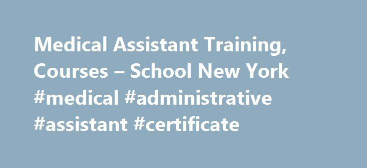 Medical Assistant Training, Courses – School New York #medical #administrative #assistant #certificate http://houston.remmont.com/medical-assistant-training-courses-school-new-york-medical-administrative-assistant-certificate/  # Medical Assistant Training WHY MEDICAL ASSISTANT Employment of medical assistants is projected to grow 23 percent from 2014 to 2024, much faster than the average for all occupations. The growth of the aging baby-boom population will continue to increase demand for…