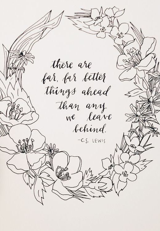 """""""There are far, far better things ahead than anything we leave behind."""" CS Lewis"""