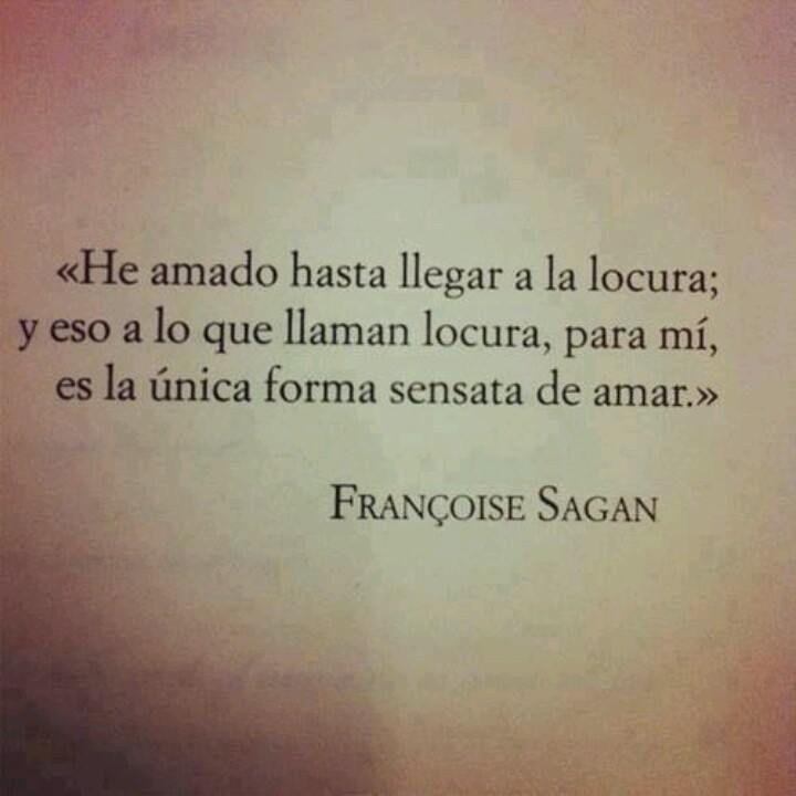 """""""He amado hasta llegar a la locura; y eso a lo que llaman locura, para mí, es la única forma sensata de amar."""" #FrancoiseSagan #Citas #Frases @Candidman"""