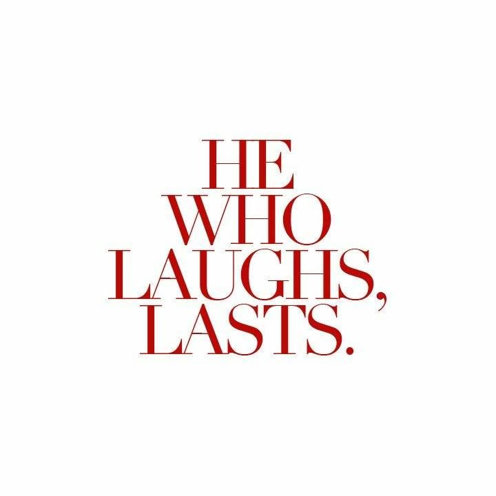 he who laughs, lasts.