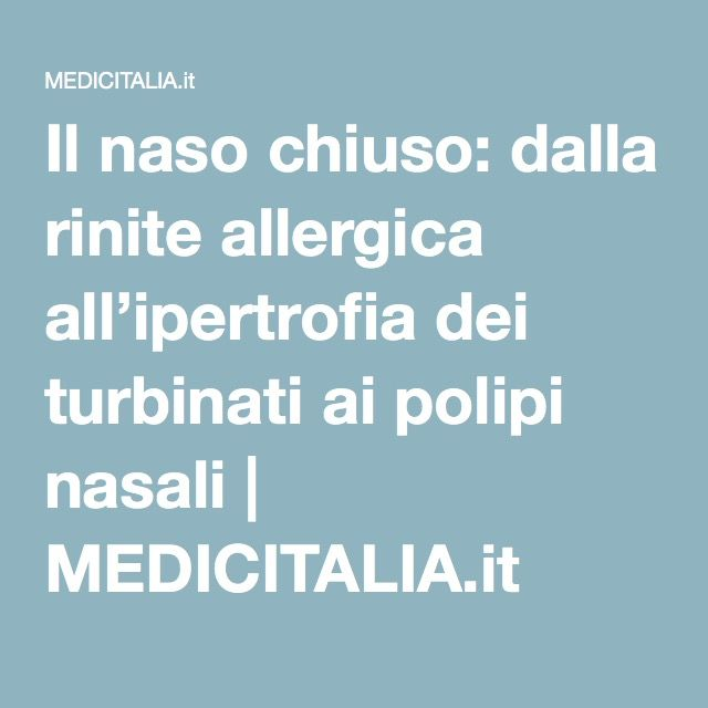 Il naso chiuso: dalla rinite allergica all'ipertrofia dei turbinati ai polipi nasali | MEDICITALIA.it