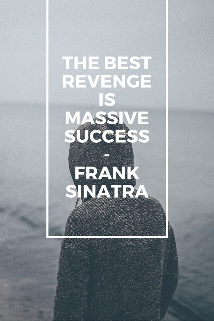 The best revenge is massive success – Frank Sinatra
