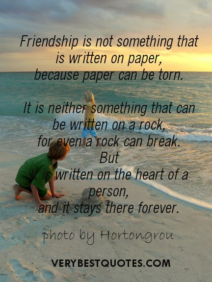 Friendship is not something that is written on paper, because paper can be torn. It is neither something that can be written on a rock, for even a rock can break. But, it is written on the heart of a person, and it stays there forever.