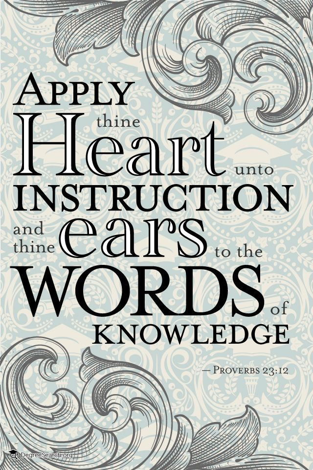 """""""Apply thine heart unto instruction and thine ears to the words of knowledge"""" - Proverbs 23:12"""