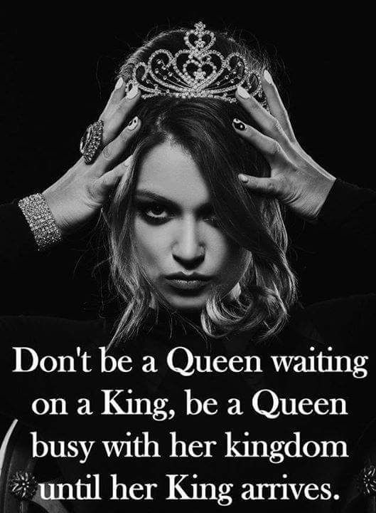 Don't be a queen waiting on a king. Be a queen busy with her kingdom until her king arrives