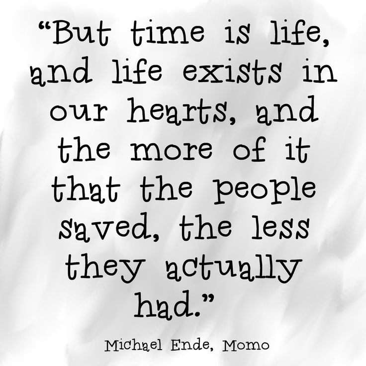 But time is life, and life exists in our hearts, and the more of it that the people saved, the less they actually had. - Michael Ende, Momo