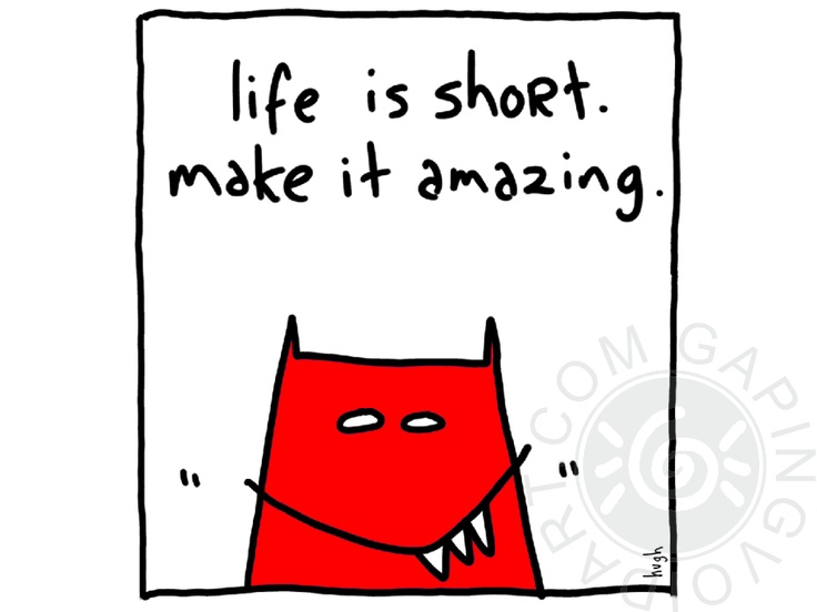 """one of a few good """"life is short"""" quotes I found."""