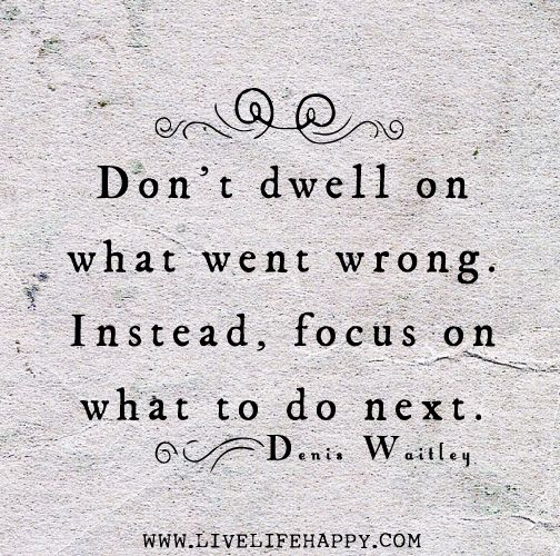 Don't dwell on what went wrong. Instead, focus on what to do next. -Denis Waitley