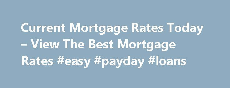 Current Mortgage Rates Today – View The Best Mortgage Rates #easy #payday #loans http://remmont.com/current-mortgage-rates-today-view-the-best-mortgage-rates-easy-payday-loans/  #best home loan rates # 5 Important Reasons Why You Should Pay Off Your Mortgage Sooner Than Later The Mortgage Library How to Tell if Current Mortgage Interest Rates Will Continue to Rise Up until not long ago mortgage rates used to be very low, close to the lowest they have ever been. Rates have decreased to near…