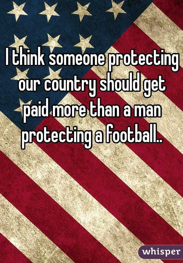 """I think someone protecting our country should get paid more than a man protecting a football.."""