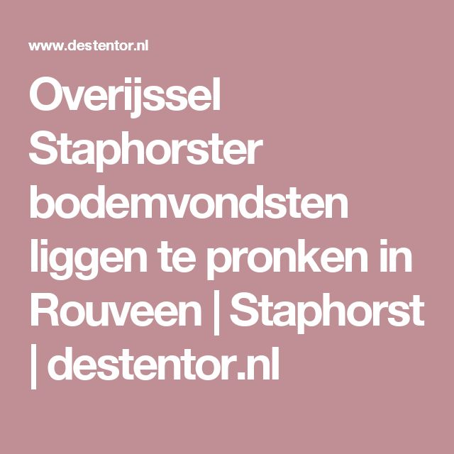 Overijssel Staphorster bodemvondsten liggen te pronken in Rouveen | Staphorst | destentor.nl